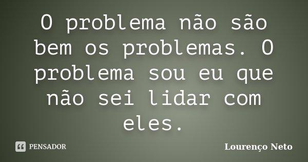 O problema não são bem os problemas. O problema sou eu que não sei lidar com eles.... Frase de Lourenço Neto.