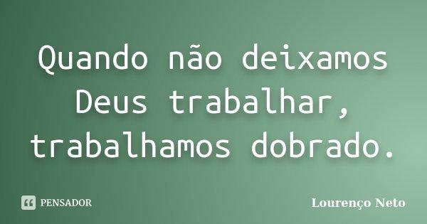 Quando não deixamos Deus trabalhar, trabalhamos dobrado.... Frase de Lourenço Neto.