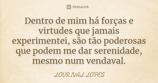 Dentro de mim há forças e virtudes que jamais experimentei, são tão poderosas que podem me dar serenidade, mesmo num vendaval.... Frase de Lourival Lopes.