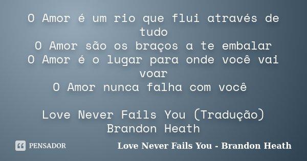 O Amor é um rio que flui através de tudo O Amor são os braços a te embalar O Amor é o lugar para onde você vai voar O Amor nunca falha com você Love Never Fails... Frase de Love Never Fails You - Brandon Heath.