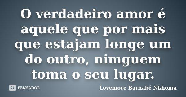O verdadeiro amor é aquele que por mais que estajam longe um do outro, nimguem toma o seu lugar.... Frase de Lovemore Barnabe Nkhoma.