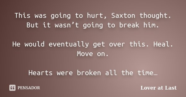 This was going to hurt, Saxton thought. But it wasn't going to break him. He would eventually get over this. Heal. Move on. Hearts were broken all the time…... Frase de Lover at Last.