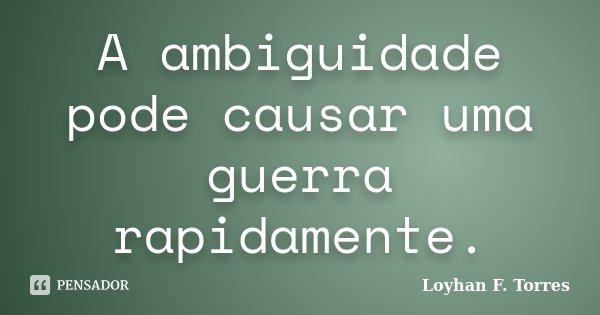 A ambiguidade pode causar uma guerra rapidamente.... Frase de Loyhan F. Torres.
