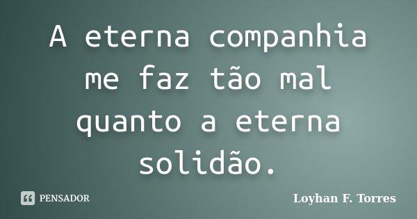 A eterna companhia me faz tão mal quanto a eterna solidão.... Frase de Loyhan F. Torres.