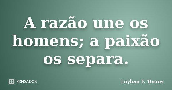 A razão une os homens; a paixão os separa.... Frase de Loyhan F. Torres.