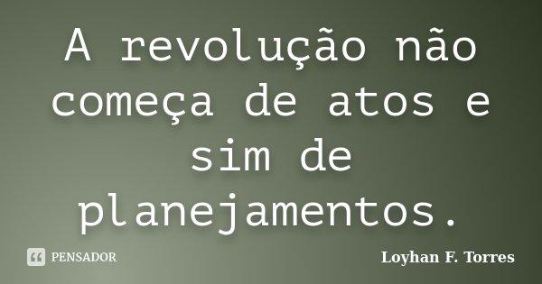 A revolução não começa de atos e sim de planejamentos.... Frase de Loyhan F. Torres.