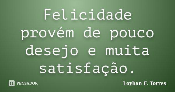 Felicidade provém de pouco desejo e muita satisfação.... Frase de Loyhan F. Torres.