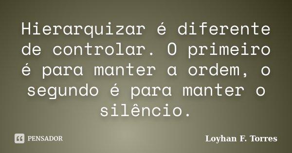 Hierarquizar é diferente de controlar. O primeiro é para manter a ordem, o segundo é para manter o silêncio.... Frase de Loyhan F. Torres.