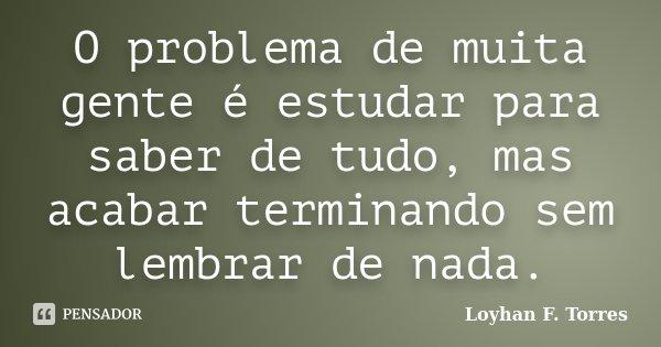 O problema de muita gente é estudar para saber de tudo, mas acabar terminando sem lembrar de nada.... Frase de Loyhan F. Torres.