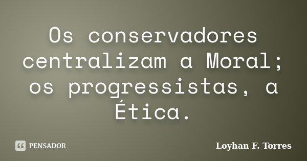 Os conservadores centralizam a Moral; os progressistas, a Ética.... Frase de Loyhan F. Torres.