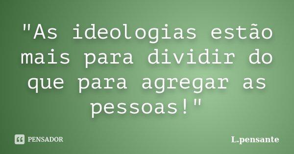 """""""As ideologias estão mais para dividir do que para agregar as pessoas!""""... Frase de L.pensante."""