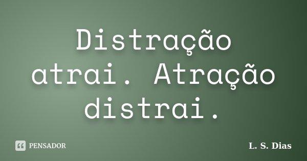 Distração atrai. Atração distrai.... Frase de L.S.Dias.