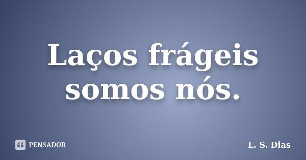 Laços frágeis somos nós.... Frase de L.S.Dias.