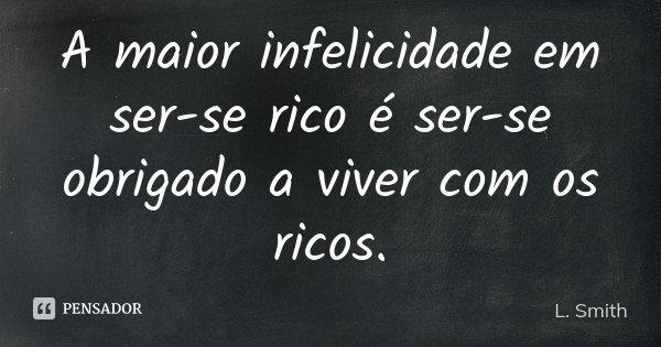 A maior infelicidade em ser-se rico é ser-se obrigado a viver com os ricos.... Frase de L. Smith.