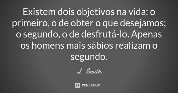 Existem dois objetivos na vida: o primeiro, o de obter o que desejamos; o segundo, o de desfrutá-lo. Apenas os homens mais sábios realizam o segundo.... Frase de L. Smith.