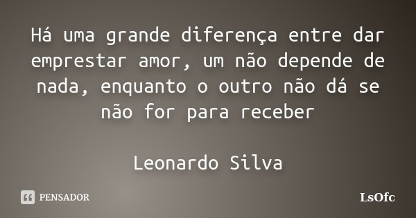 Há uma grande diferença entre dar emprestar amor, um não depende de nada, enquanto o outro não dá se não for para receber Leonardo Silva... Frase de LsOfc.
