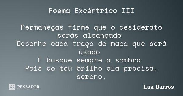 Poema Excêntrico III Permaneças firme que o desiderato serás alcançado Desenhe cada traço do mapa que será usado E busque sempre a sombra Pois do teu brilho ela... Frase de lua barros.