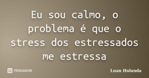 Eu sou calmo, o problema é que o stress dos estressados me estressa... Frase de Luan Holanda.