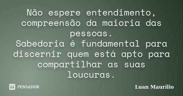 Não espere entendimento, compreensão da maioria das pessoas. Sabedoria é fundamental para discernir quem está apto para compartilhar as suas loucuras.... Frase de Luan Maurílio.