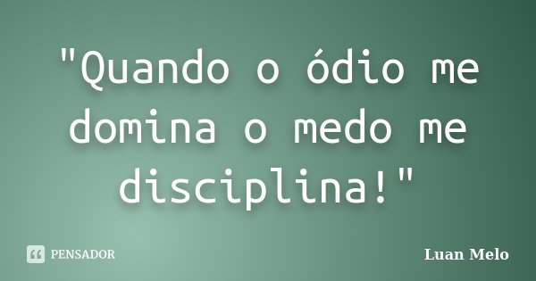 """""""Quando o ódio me domina o medo me disciplina!""""... Frase de )(Luan Melo)(."""
