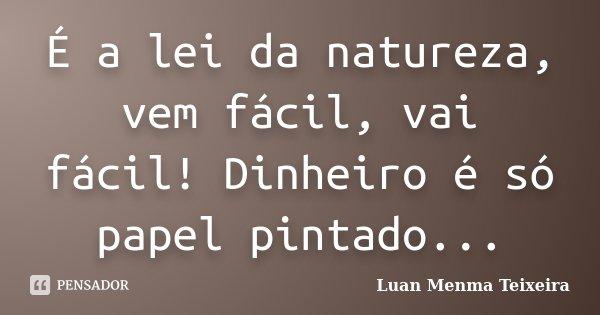 É a lei da natureza, vem fácil, vai fácil! Dinheiro é só papel pintado...... Frase de Luan Menma Teixeira.
