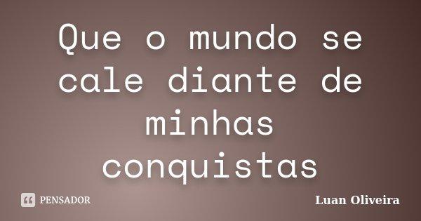 Que o mundo se cale diante de minhas conquistas... Frase de Luan Oliveira.