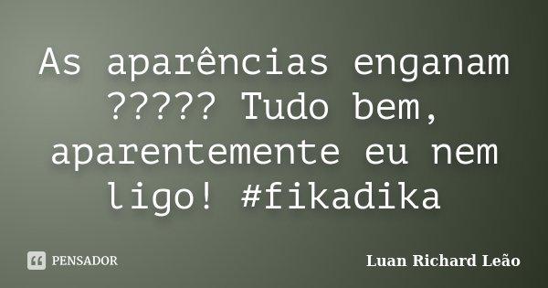 As aparências enganam ????? Tudo bem, aparentemente eu nem ligo! #fikadika... Frase de Luan Richard Leão.