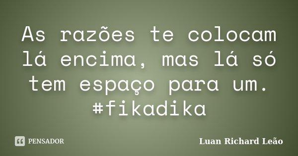 As razões te colocam lá encima, mas lá só tem espaço para um. #fikadika... Frase de Luan Richard Leão.