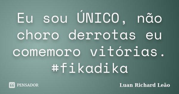 Eu sou ÚNICO, não choro derrotas eu comemoro vitórias. #fikadika... Frase de Luan Richard Leão.
