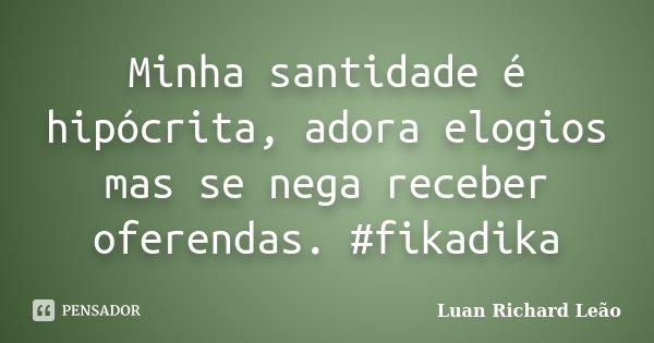 Minha santidade é hipócrita, adora elogios mas se nega receber oferendas. #fikadika... Frase de Luan Richard Leão.