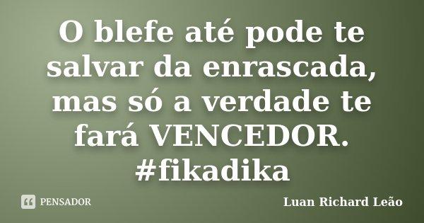 O blefe até pode te salvar da enrascada, mas só a verdade te fará VENCEDOR. #fikadika... Frase de Luan Richard Leão.