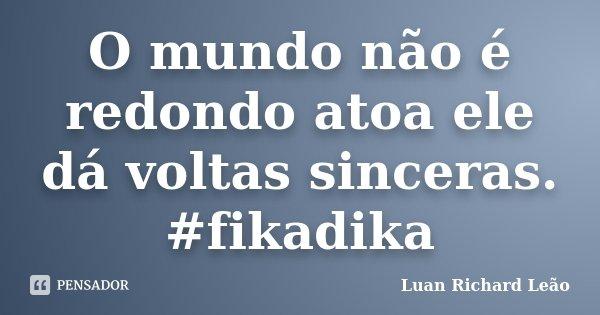 O mundo não é redondo atoa ele dá voltas sinceras. #fikadika... Frase de Luan Richard Leão.