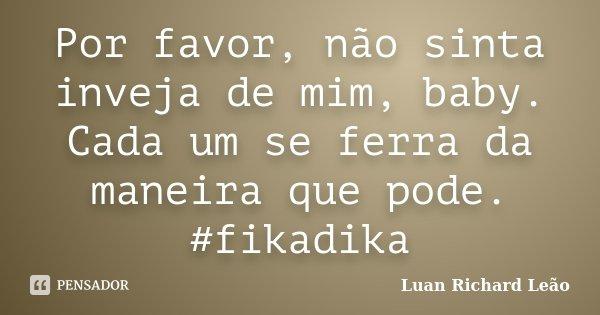 Por favor não sinta inveja de mim baby. cada um se ferra da maneira que pode. #fikadika... Frase de Luan Richard Leão.
