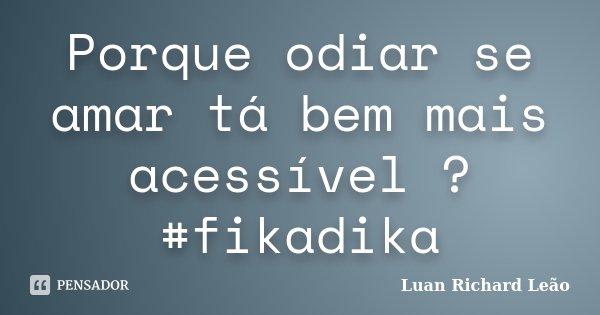Porque odiar se amar tá bem mais acessível ? #fikadika... Frase de Luan Richard Leão.