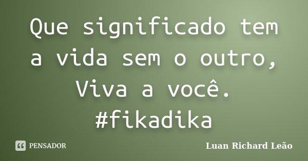 Que significado tem a vida sem o outro, Viva a você. #fikadika... Frase de Luan Richard Leão.