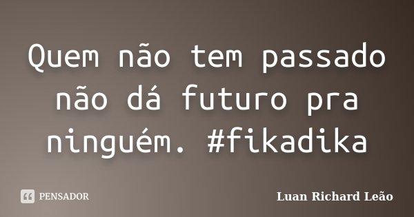 Quem não tem passado não dá futuro pra ninguém. #fikadika... Frase de Luan Richard Leão.