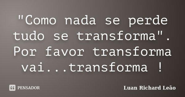 """Como nada se perde tudo se transforma"". Por favor transforma vai...transforma !... Frase de Luan Richard Leão."