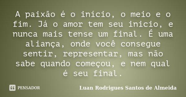 A paixão é o início, o meio e o fim. Já o amor tem seu inicio, e nunca mais tense um final. É uma aliança, onde você consegue sentir, representar, mas não sabe ... Frase de Luan Rodrigues Santos de Almeida.