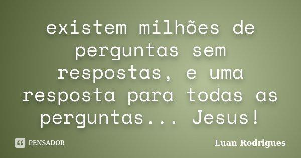 existem milhões de perguntas sem respostas, e uma resposta para todas as perguntas... Jesus!... Frase de Luan Rodrigues.