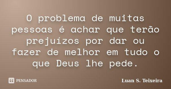 O problema de muitas pessoas é achar que terão prejuízos por dar ou fazer de melhor em tudo o que Deus lhe pede.... Frase de Luan S. Teixeira.