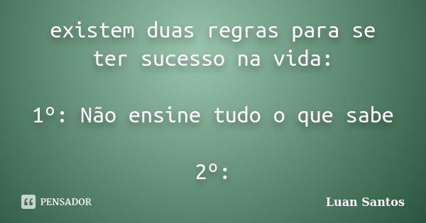 existem duas regras para se ter sucesso na vida: 1º: Não ensine tudo o que sabe 2º:... Frase de Luan Santos.