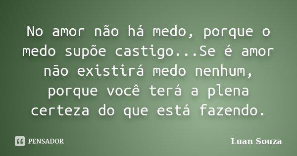 No amor não há medo, porque o medo supõe castigo...Se é amor não existirá medo nenhum, porque você terá a plena certeza do que está fazendo.... Frase de Luan Souza.
