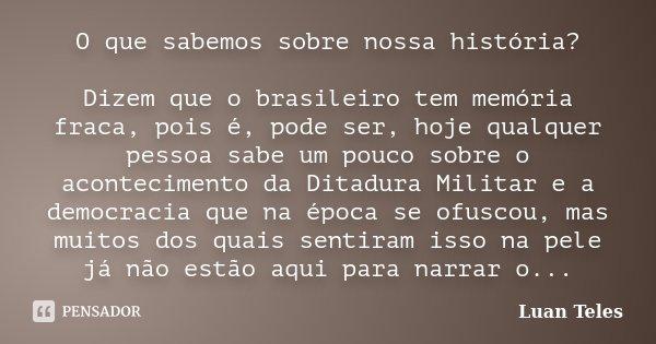 O que sabemos sobre nossa história? Dizem que o brasileiro tem memória fraca, pois é, pode ser, hoje qualquer pessoa sabe um pouco sobre o acontecimento da Dita... Frase de Luan Teles.