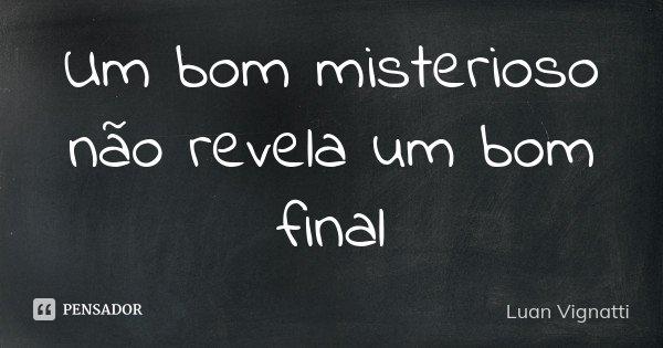 Um bom misterioso não revela um bom final... Frase de Luan Vignatti.