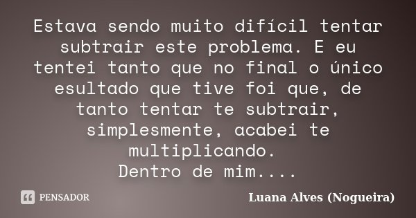 Estava sendo muito difícil tentar subtrair este problema. E eu tentei tanto que no final o único esultado que tive foi que, de tanto tentar te subtrair, simples... Frase de Luana Alves (Nogueira).