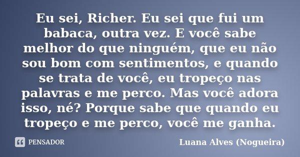Eu sei, Richer. Eu sei que fui um babaca, outra vez. E você sabe melhor do que ninguém, que eu não sou bom com sentimentos, e quando se trata de você, eu tropeç... Frase de Luana Alves (Nogueira).