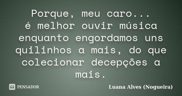 Porque, meu caro... é melhor ouvir música enquanto engordamos uns quilinhos a mais, do que colecionar decepções a mais.... Frase de Luana Alves (Nogueira).