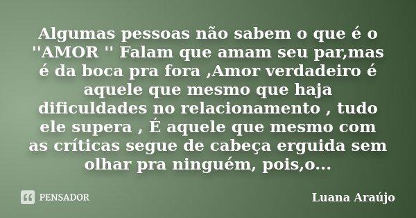 Algumas pessoas não sabem o que é o ''AMOR '' Falam que amam seu par,mas é da boca pra fora ,Amor verdadeiro é aquele que mesmo que haja dificuldades no relacio... Frase de Luana Araujo.