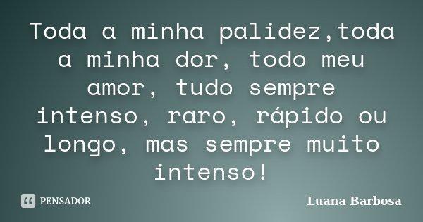 Toda a minha palidez,toda a minha dor, todo meu amor, tudo sempre intenso, raro, rápido ou longo, mas sempre muito intenso!... Frase de Luana Barbosa.
