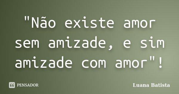 """""""Não existe amor sem amizade, e sim amizade com amor""""!... Frase de Luana Batista."""